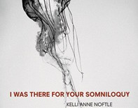 I Was There for your Somniloquy  |  Kelli Anne Noftle